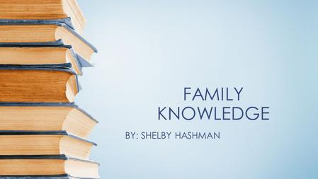 FAMILY KNOWLEDGE BY: SHELBY HASHMAN.
