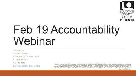 Feb 19 Accountability Webinar KIM GILSON SR CONSULTANT DATA AND ACCOUNTABILITY REGION 10 ESC 972-348-1480 It is the policy of Region.