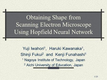 1/20 Obtaining Shape from Scanning Electron Microscope Using Hopfield Neural Network Yuji Iwahori 1, Haruki Kawanaka 1, Shinji Fukui 2 and Kenji Funahashi.