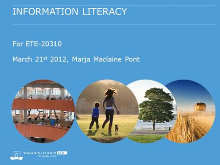 INFORMATION LITERACY For ETE-20310 March 21 st 2012, Marja Maclaine Pont.