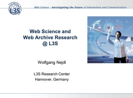 Web Science and Web Archive L3S Wolfgang Nejdl L3S Research Center Hannover, Germany.