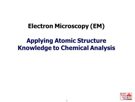 Electron Microscopy 1 Electron Microscopy (EM) Applying Atomic Structure Knowledge to Chemical Analysis.
