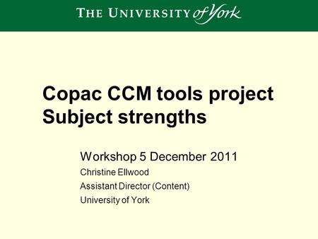 Workshop 5 December 2011 Christine Ellwood Assistant Director (Content) University of York Copac CCM tools project Subject strengths.
