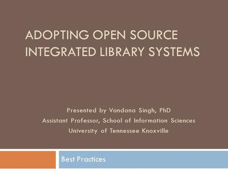 ADOPTING OPEN SOURCE INTEGRATED LIBRARY SYSTEMS Best Practices Presented by Vandana Singh, PhD Assistant Professor, School of Information Sciences University.