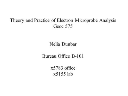 Theory and Practice of Electron Microprobe Analysis Geoc 575 Nelia Dunbar Bureau Office B-101 x5783 office x5155 lab.