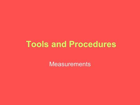 Tools and Procedures Measurements. A Common Measurement System.