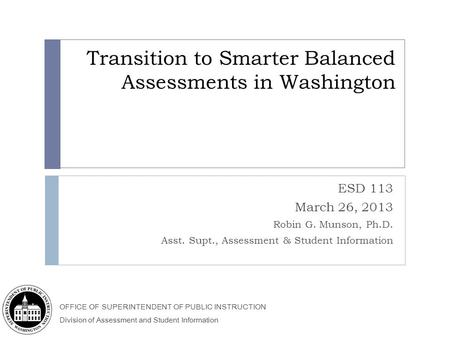 OFFICE OF SUPERINTENDENT OF PUBLIC INSTRUCTION Division of Assessment and Student Information Transition to Smarter Balanced Assessments in Washington.