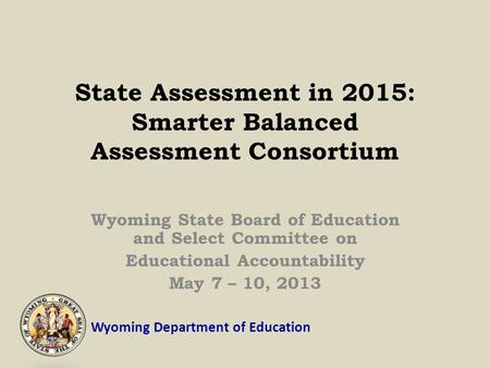 Wyoming Department of Education State Assessment in 2015: Smarter Balanced Assessment Consortium Wyoming State Board of Education and Select Committee.