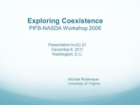 Exploring Coexistence PIFB-NASDA Workshop 2006 Michael Rodemeyer University of Virginia Presentation to AC-21 December 6, 2011 Washington, D.C.