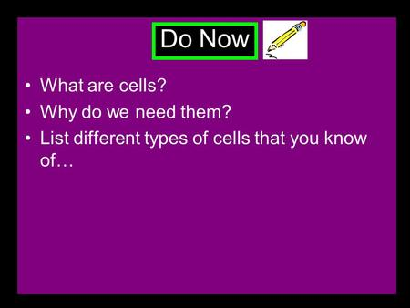 Do Now What are cells? Why do we need them? List different types of cells that you know of…