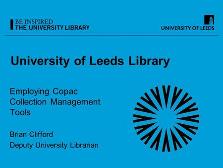 University of Leeds Library Employing Copac Collection Management Tools Brian Clifford Deputy University Librarian.