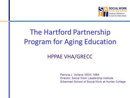 The Hartford Partnership Program for Aging Education HPPAE VHA/GRECC Patricia J. Volland, MSW, MBA Director, Social Work Leadership Institute Silberman.