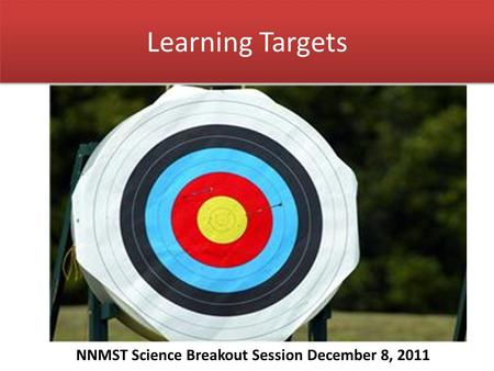 Learning Targets NNMST Science Breakout Session December 8, 2011.