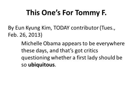 This One's For Tommy F. By Eun Kyung Kim, TODAY contributor (Tues., Feb. 26, 2013) Michelle Obama appears to be everywhere these days, and that's got critics.
