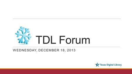 TDL Forum WEDNESDAY, DECEMBER 18, 2013. Agenda - Welcome and introductions - Updates and Announcements ◦2014 Texas Conference on Digital Libraries ◦TDL.