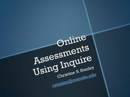 Online Assessments Using Inquire Christine S. Stanley