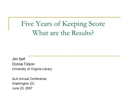 Five Years of Keeping Score What are the Results? Jim Self Donna Tolson University of Virginia Library ALA Annual Conference Washington DC June 23, 2007.
