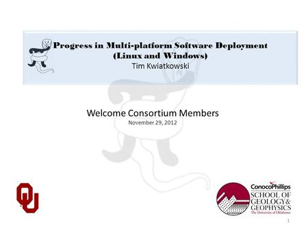 Progress in Multi-platform Software Deployment (Linux and Windows) Tim Kwiatkowski Welcome Consortium Members November 29, 2012 1.