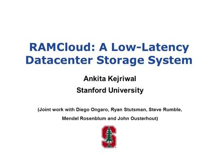 RAMCloud: A Low-Latency Datacenter Storage System Ankita Kejriwal Stanford University (Joint work with Diego Ongaro, Ryan Stutsman, Steve Rumble, Mendel.