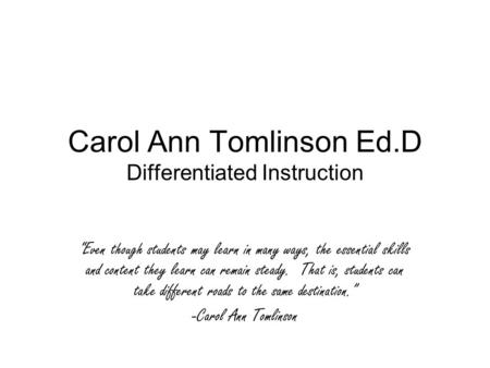 "Carol Ann Tomlinson Ed.D Differentiated Instruction ""Even though students may learn in many ways, the essential skills and content they learn can remain."