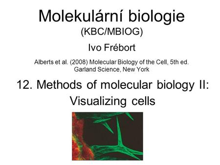 Molekulární biologie (KBC/MBIOG) Ivo Frébort Alberts et al. (2008) Molecular Biology of the Cell, 5th ed. Garland Science, New York 12. Methods of molecular.