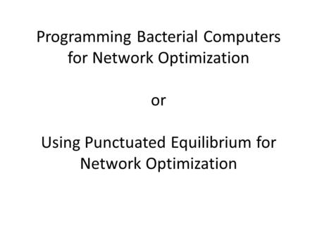Programming Bacterial Computers for Network Optimization or Using Punctuated Equilibrium for Network Optimization.
