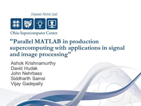 Parallel MATLAB in production supercomputing with applications in signal and image processing Ashok Krishnamurthy David Hudak John Nehrbass Siddharth.