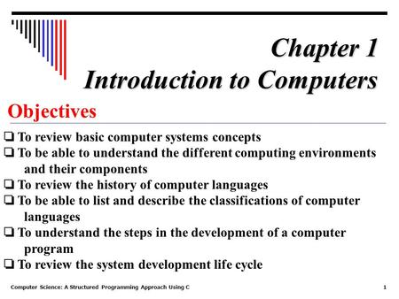 Computer Science: A Structured Programming Approach Using C1 Objectives ❏ To review basic computer systems concepts ❏ To be able to understand the different.