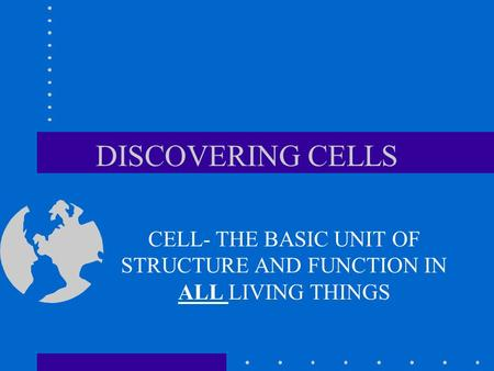 DISCOVERING CELLS CELL- THE BASIC UNIT OF STRUCTURE AND FUNCTION IN ALL LIVING THINGS.