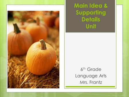 Main Idea & Supporting Details Unit 6 th Grade Language Arts Mrs. Frantz.