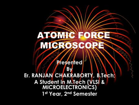 ATOMIC FORCE MICROSCOPE Presented By Er. RANJAN CHAKRABORTY, B.Tech; A Student in M.Tech (VLSI & MICROELECTRONICS) 1 st Year, 2 nd Semester.