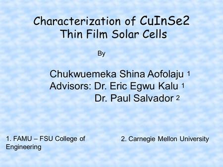 Characterization of CuInSe2 Thin Film Solar Cells Chukwuemeka Shina Aofolaju 1 Advisors: Dr. Eric Egwu Kalu 1 Dr. Paul Salvador 2 By 1. FAMU – FSU College.