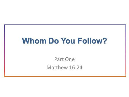 Whom Do You Follow? Part One Matthew 16:24. Introduction Matt. 16:24: Take up your cross daily and follow Me. Matt. 28:19: Make disciples of all the nations.