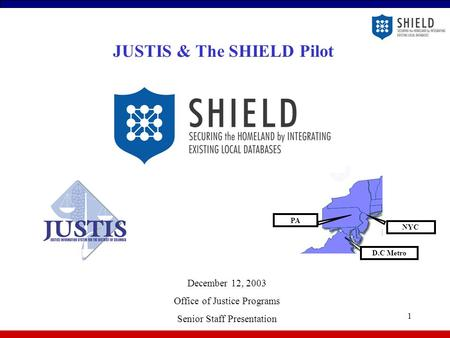 1 NYC D.C Metro PA JUSTIS & The SHIELD Pilot December 12, 2003 Office of Justice Programs Senior Staff Presentation.