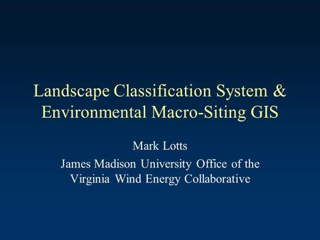 Landscape Classification System & Environmental Macro-Siting GIS Mark Lotts James Madison University Office of the Virginia Wind Energy Collaborative.