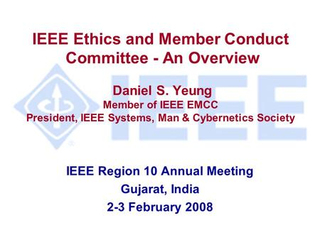 IEEE Ethics and Member Conduct Committee - An Overview Daniel S. Yeung Member of IEEE EMCC President, IEEE Systems, Man & Cybernetics Society IEEE Region.