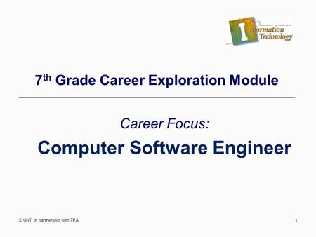 © UNT in partnership with TEA1 7 th Grade Career Exploration Module Career Focus: Computer Software Engineer.