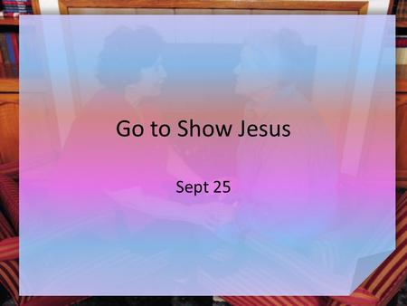 Go to Show Jesus Sept 25. Think About It … What are some difficult lessons children have to learn as they grow up? What happens if they don't learn these.