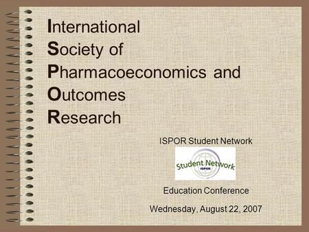 I nternational S ociety of P harmacoeconomics and O utcomes R esearch ISPOR Student Network Education Conference Wednesday, August 22, 2007.