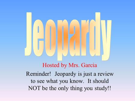 Hosted by Mrs. Garcia Reminder! Jeopardy is just a review to see what you know. It should NOT be the only thing you study!!