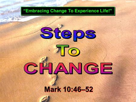 """Embracing Change To Experience Life!"" Mark 10:46–52 Mark 10:46–52."