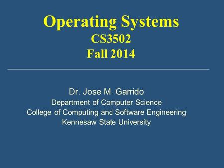 Dr. Jose M. Garrido Department of Computer Science College of Computing and Software Engineering Kennesaw State University Operating Systems CS3502 Fall.