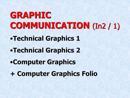 GRAPHIC COMMUNICATION (In2 / 1) Technical Graphics 1 Technical Graphics 2 Computer Graphics + Computer Graphics Folio.