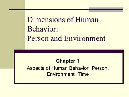 Dimensions of Human Behavior: Person and Environment Chapter 1 Aspects of Human Behavior: Person, Environment, Time.