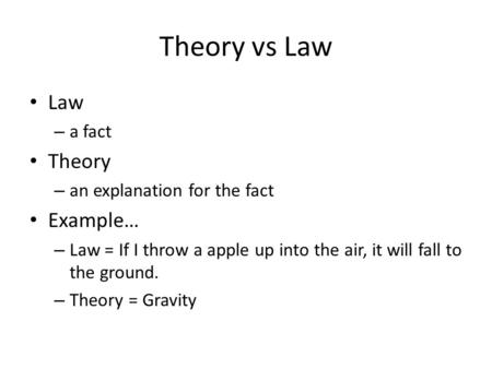 Theory vs Law Law – a fact Theory – an explanation for the fact Example… – Law = If I throw a apple up into the air, it will fall to the ground. – Theory.