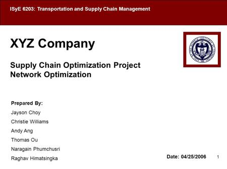 1 XYZ Company Supply Chain Optimization Project Network Optimization Date: 04/25/2006 ISyE 6203: Transportation and Supply Chain Management Prepared By: