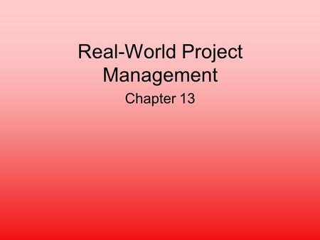 Real-World Project Management Chapter 13. Characteristics of Project Management Unique one-time focus –Difficulties arise from originality Subject to.