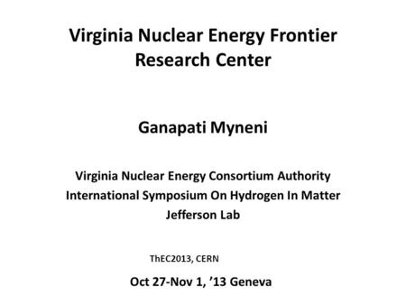Virginia Nuclear Energy Frontier Research Center Ganapati Myneni Virginia Nuclear Energy Consortium Authority International Symposium On Hydrogen In Matter.