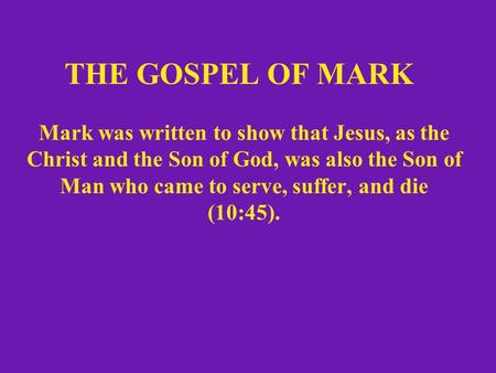 THE GOSPEL OF MARK Mark was written to show that Jesus, as the Christ and the Son of God, was also the Son of Man who came to serve, suffer, and die (10:45).