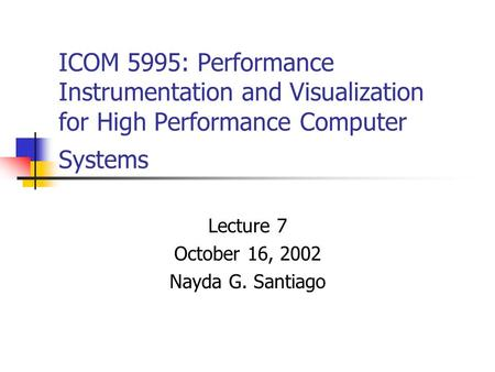 ICOM 5995: Performance Instrumentation and Visualization for High Performance Computer Systems Lecture 7 October 16, 2002 Nayda G. Santiago.